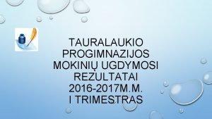 TAURALAUKIO PROGIMNAZIJOS MOKINI UGDYMOSI REZULTATAI 2016 2017 M