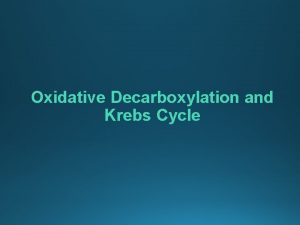 Oxidative Decarboxylation and Krebs Cycle Objectives Oxidative Decarboxylation
