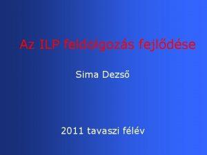 Az ILP feldolgozs fejldse Sima Dezs 2011 tavaszi