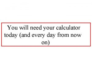 You will need your calculator today and every