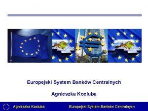 Europejski System Bankw Centralnych Agnieszka Kociuba Europejski System