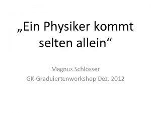Ein Physiker kommt selten allein Magnus Schlsser GKGraduiertenworkshop