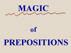 MAGIC of PREPOSITIONS The Magic of Prepositions have