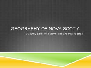 GEOGRAPHY OF NOVA SCOTIA By Emily Light Kyle