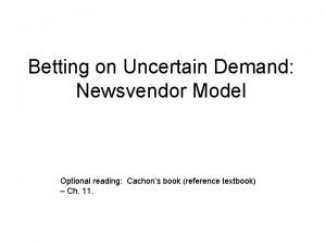 Betting on Uncertain Demand Newsvendor Model Optional reading
