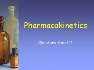 Pharmacokinetics Chapters 8 and 11 1 Pharmacokinetics and