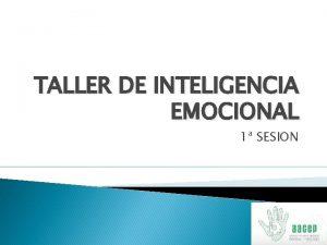 TALLER DE INTELIGENCIA EMOCIONAL 1 SESION INTRODUCCION Nuestra