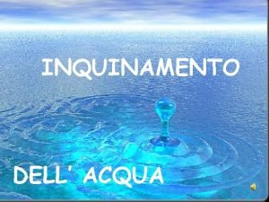 INQUINAMENTO DELL ACQUA Inquinamento del mare INQUINAMENTO DELLACQUA