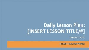 Daily Lesson Plan INSERT LESSON TITLE INSERT DATE