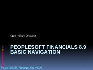 Controllers Division PEOPLESOFT FINANCIALS 8 9 BASIC NAVIGATION