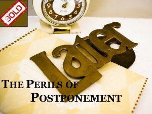 THE PERILS OF POSTPONEMENT The Perils of Postponement