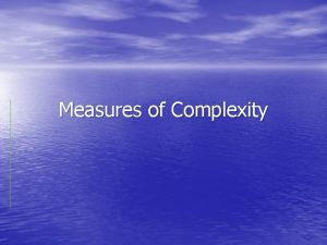 Measures of Complexity Information theory estimates Algorithmic complexity