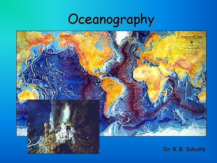 Oceanography Dr R B Schultz Oceanography and Our