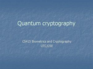 Quantum cryptography CS 415 Biometrics and Cryptography UTCCSE