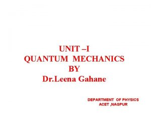 UNIT I QUANTUM MECHANICS BY Dr Leena Gahane