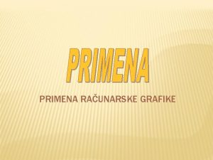 PRIMENA RAUNARSKE GRAFIKE PRIMENA RAUNARSKE GRAFIKE q Raunarska