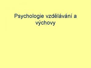 Psychologie vzdlvn a vchovy Pedagogick psychologie Postaven v