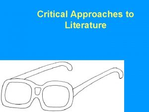 Critical Approaches to Literature Critical Approaches used to