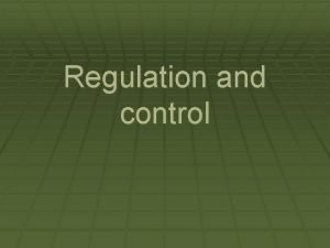 Regulation and control Homeostasis Ability to maintain internal