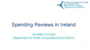 Spending Reviews in Ireland Annette Connolly Department of