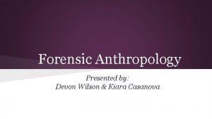 Forensic Anthropology Presented by Devon Wilson Kiara Casanova