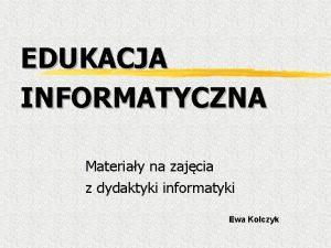 EDUKACJA INFORMATYCZNA Materiay na zajcia z dydaktyki informatyki