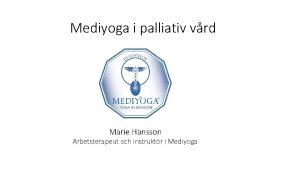 Mediyoga i palliativ vrd Marie Hansson Arbetsterapeut och