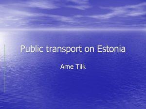 Public transport on Estonia Arne Tilk Public transport