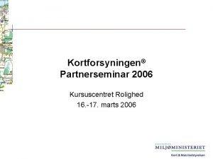 Kortforsyningen Partnerseminar 2006 Kursuscentret Rolighed 16 17 marts