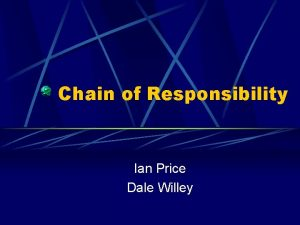 Chain of Responsibility Ian Price Dale Willey We
