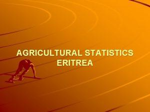 AGRICULTURAL STATISTICS ERITREA Contents Country Background Agricultural Statistics