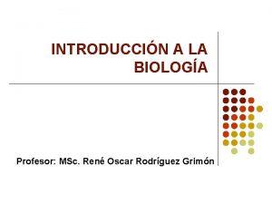 INTRODUCCIN A LA BIOLOGA Profesor MSc Ren Oscar
