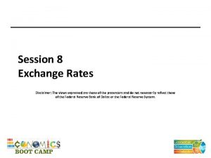 Session 8 Exchange Rates Disclaimer The views expressed
