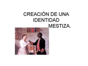 CREACIN DE UNA IDENTIDAD MESTIZA CONTENIDOS Introduccin a