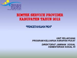 BIMTEK SERVICE PROVIDER KABUPATEN TAHUN 2012 PENGETAHUAN PKH