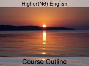 HigherN 6 English Course Outline COURSE OUTLINE Skills