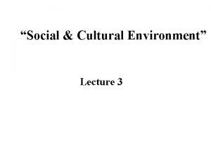 Social Cultural Environment Lecture 3 Social Environment Social