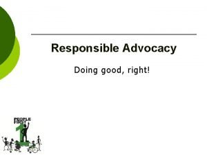 Responsible Advocacy Doing good right Advocacy Speaking up