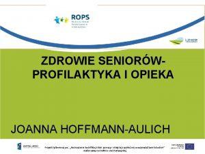 ZDROWIE SENIORWPROFILAKTYKA I OPIEKA JOANNA HOFFMANNAULICH Projekt systemowy