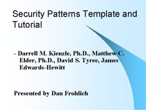 Security Patterns Template and Tutorial Darrell M Kienzle