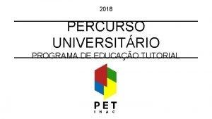 2018 PERCURSO UNIVERSITRIO PROGRAMA DE EDUCAO TUTORIAL RESUMO