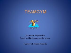 TEAMGYM Prezentace do pedmtu Teorie a didaktika gymnastiky