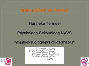 Seksualiteit en kanker Hanneke Termeer PsycholoogSeksuoloog NVVS infoseksuologiepraktijktermeer