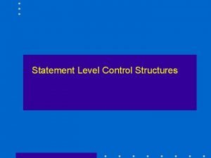 Statement Level Control Structures Control Statements Control the