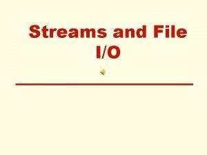Streams and File IO Streams A stream is