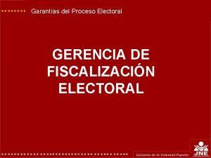 Garantas del Proceso Electoral GERENCIA DE FISCALIZACIN ELECTORAL
