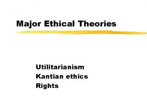 Major Ethical Theories Utilitarianism Kantian ethics Rights A