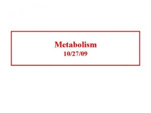 Metabolism 102709 Introduction to metabolism Metabolism is the