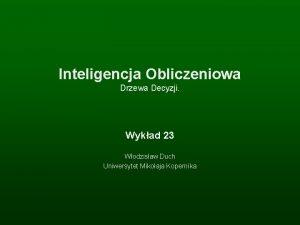 Inteligencja Obliczeniowa Drzewa Decyzji Wykad 23 Wodzisaw Duch