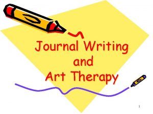 Journal Writing and Art Therapy 1 Journal Writing